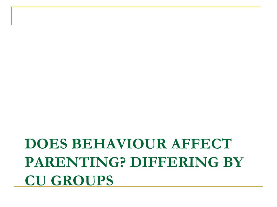 DOES BEHAVIOUR AFFECT PARENTING? DIFFERING BY CU GROUPS
