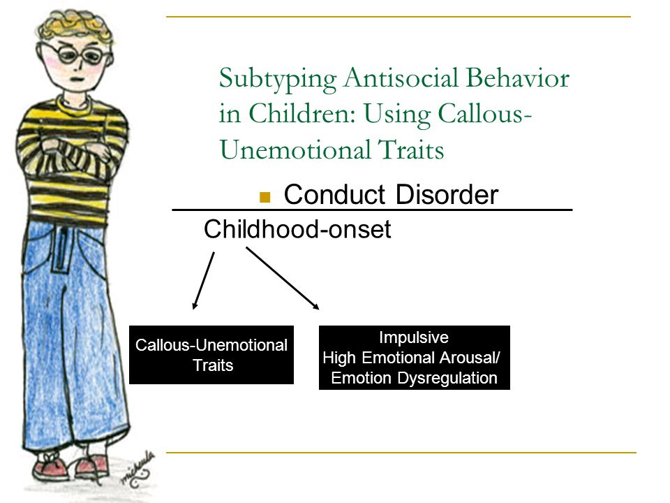 Subtyping Antisocial Behavior in Children: Using Callous- Unemotional Traits Conduct Disorder Childhood-onset Callous-Unemotional Traits Impulsive Hig