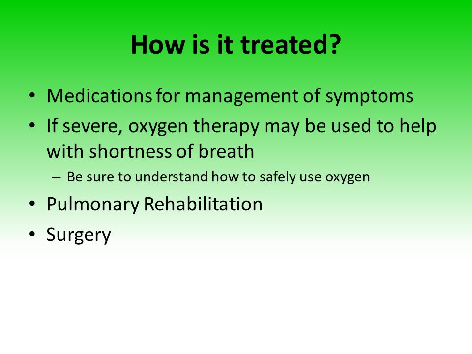 How is it treated? Medications for management of symptoms If severe, oxygen therapy may be used to help with shortness of breath – Be sure to understa