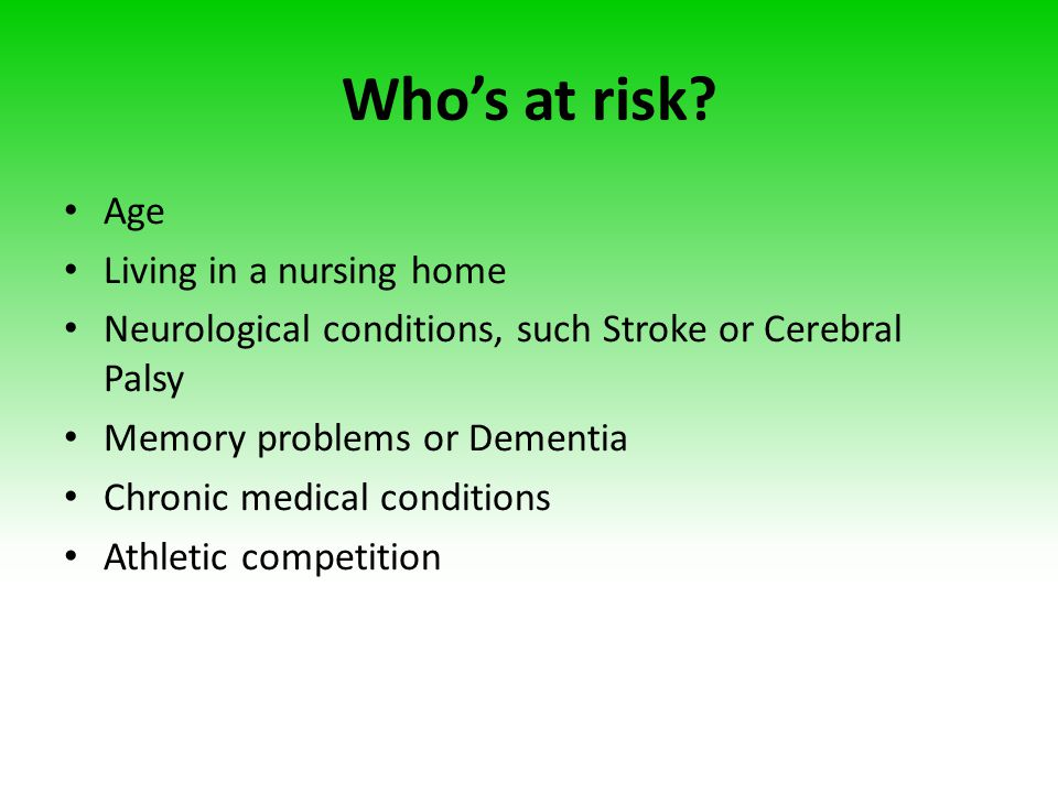 Who's at risk? Age Living in a nursing home Neurological conditions, such Stroke or Cerebral Palsy Memory problems or Dementia Chronic medical conditi