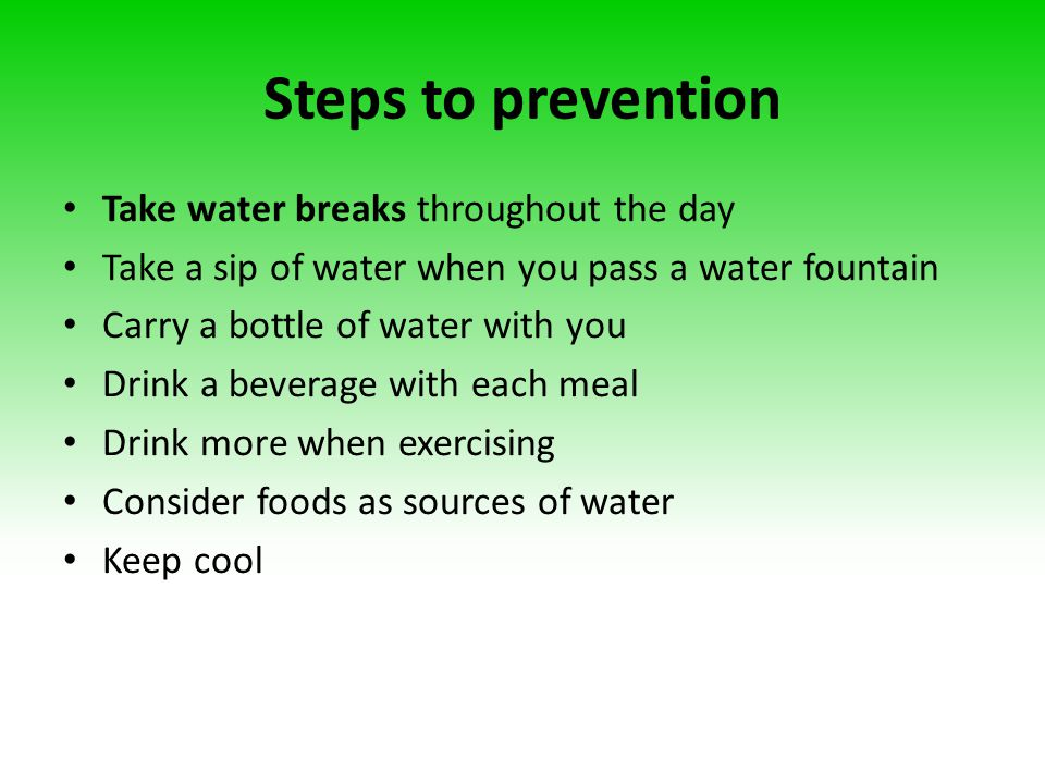 Steps to prevention Take water breaks throughout the day Take a sip of water when you pass a water fountain Carry a bottle of water with you Drink a b