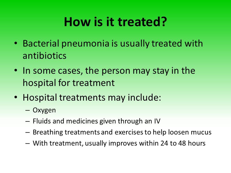 How is it treated? Bacterial pneumonia is usually treated with antibiotics In some cases, the person may stay in the hospital for treatment Hospital t
