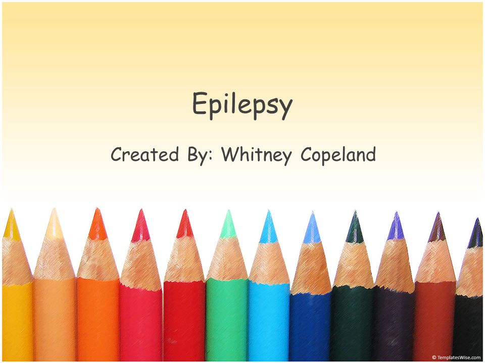 Epilepsy Created By: Whitney Copeland