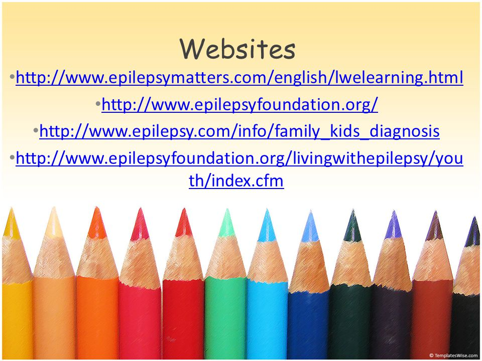 Websites http://www.epilepsymatters.com/english/lwelearning.html http://www.epilepsyfoundation.org/ http://www.epilepsy.com/info/family_kids_diagnosis http://www.epilepsyfoundation.org/livingwithepilepsy/you th/index.cfm http://www.epilepsyfoundation.org/livingwithepilepsy/you th/index.cfm