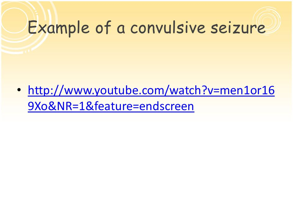 Example of a convulsive seizure http://www.youtube.com/watch v=men1or16 9Xo&NR=1&feature=endscreen http://www.youtube.com/watch v=men1or16 9Xo&NR=1&feature=endscreen