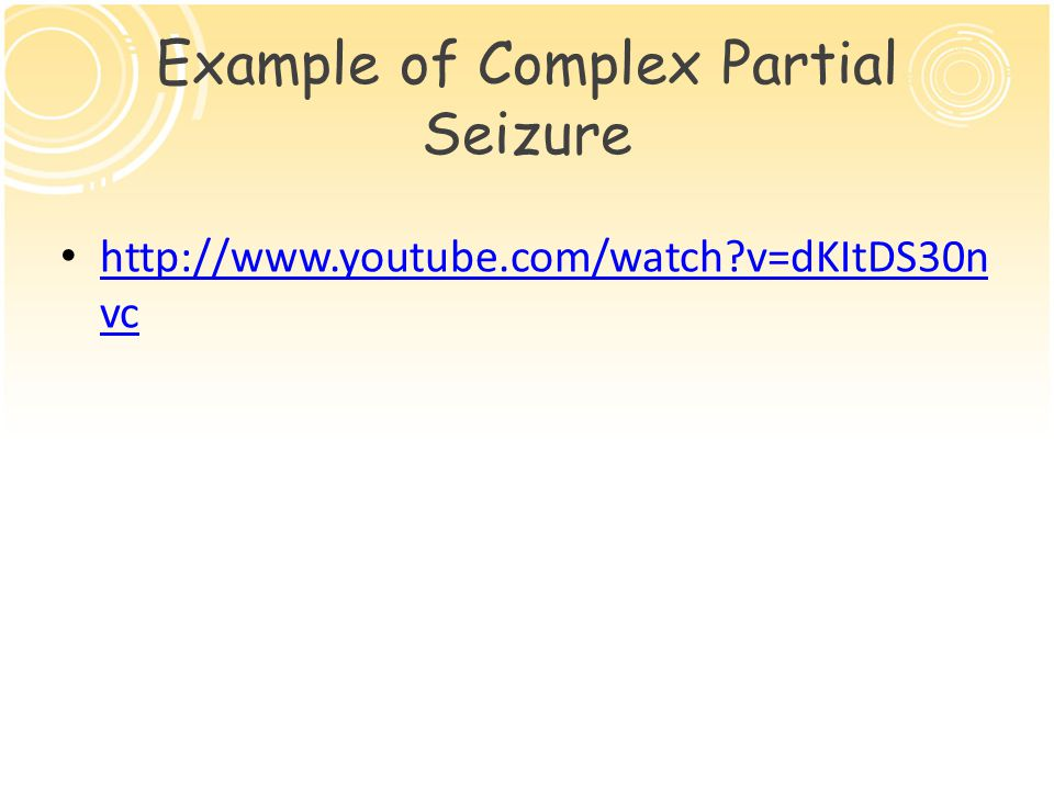 Example of Complex Partial Seizure http://www.youtube.com/watch v=dKItDS30n vc http://www.youtube.com/watch v=dKItDS30n vc