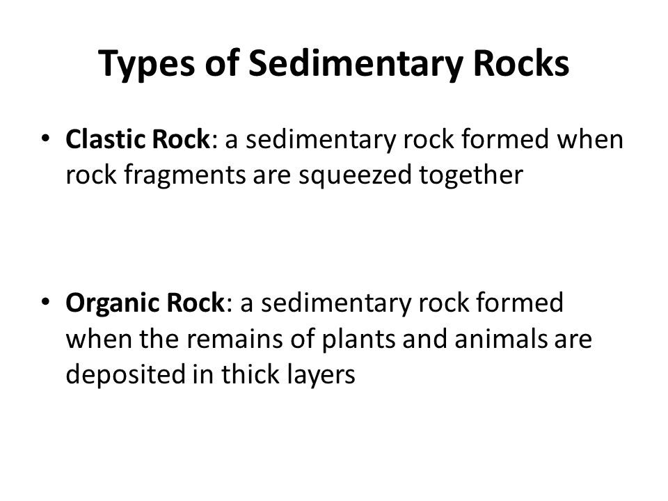 Types of Sedimentary Rocks Clastic Rock: a sedimentary rock formed when rock fragments are squeezed together Organic Rock: a sedimentary rock formed w