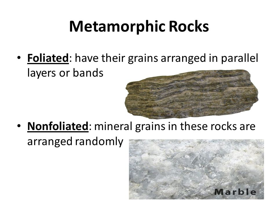 Metamorphic Rocks Foliated: have their grains arranged in parallel layers or bands Nonfoliated: mineral grains in these rocks are arranged randomly