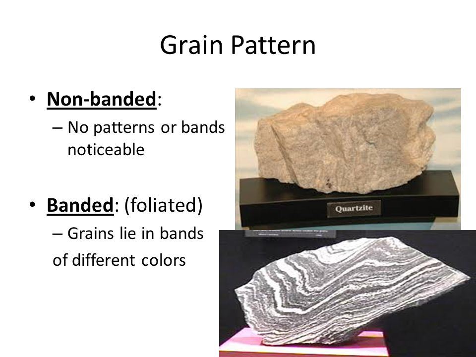 Grain Pattern Non-banded: – No patterns or bands noticeable Banded: (foliated) – Grains lie in bands of different colors