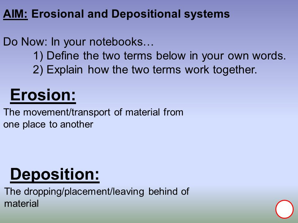 Erosion: Deposition: AIM: Erosional and Depositional systems Do Now: In your notebooks… 1) Define the two terms below in your own words.