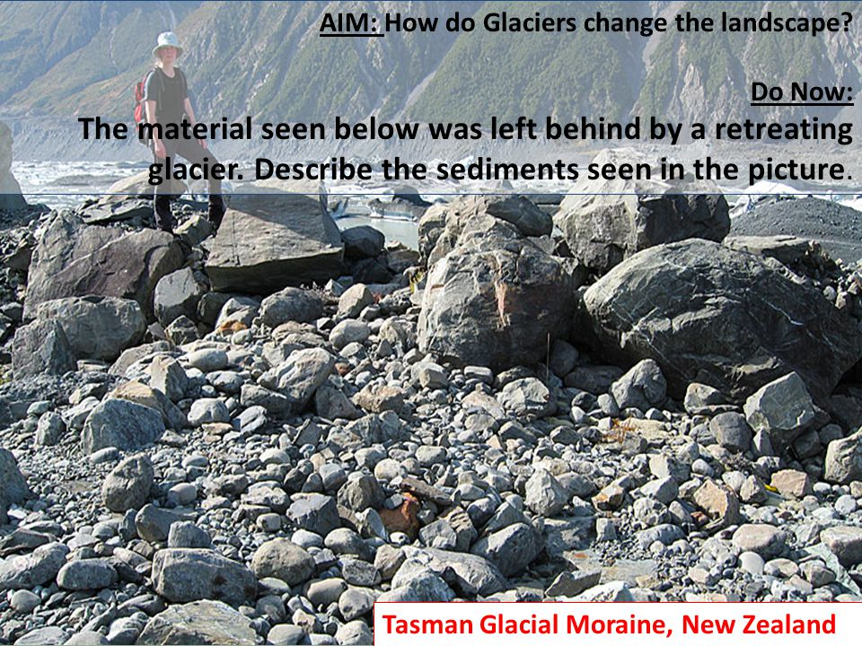 AIM: How do Glaciers change the landscape? Do Now: The material seen below was left behind by a retreating glacier. Describe the sediments seen in the