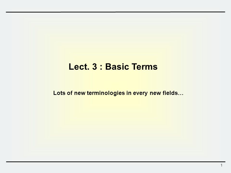 1 Lect. 3 : Basic Terms Lots of new terminologies in every new fields…