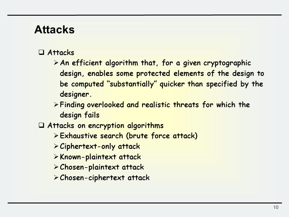 10 Attacks  Attacks  An efficient algorithm that, for a given cryptographic design, enables some protected elements of the design to be computed substantially quicker than specified by the designer.