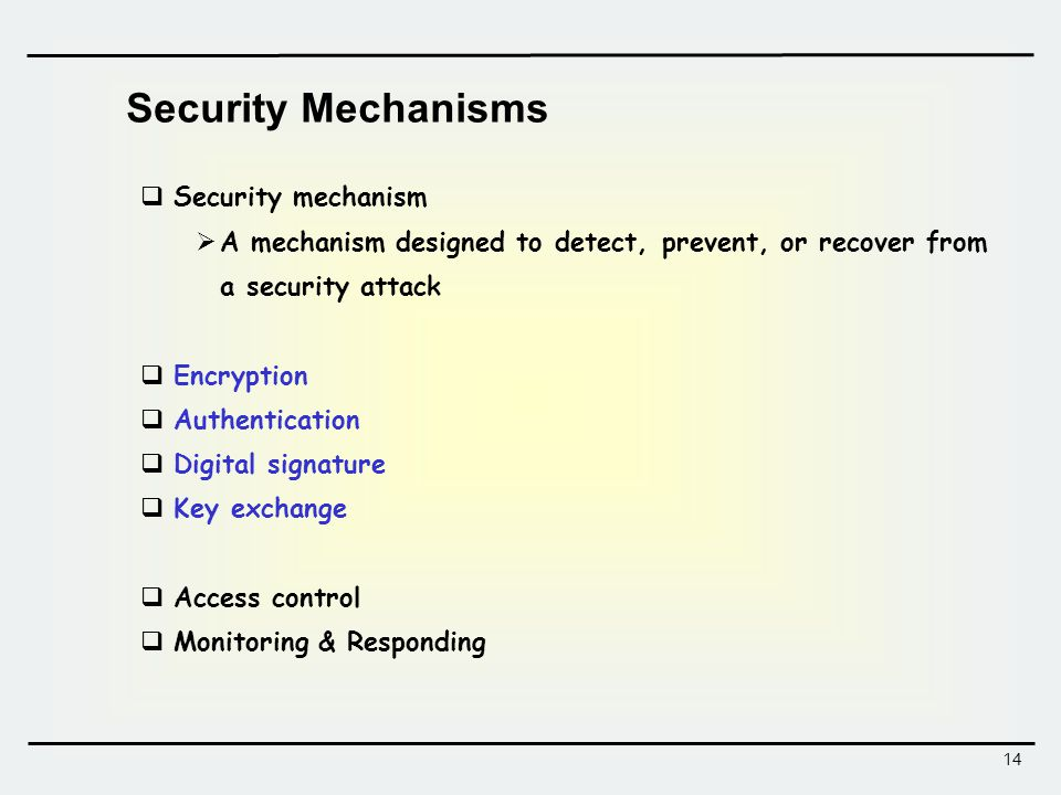 14 Security Mechanisms  Security mechanism  A mechanism designed to detect, prevent, or recover from a security attack  Encryption  Authentication  Digital signature  Key exchange  Access control  Monitoring & Responding