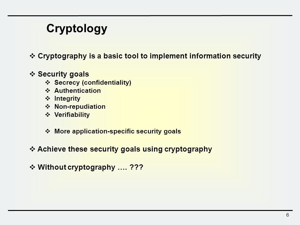 6  Cryptography is a basic tool to implement information security  Security goals  Secrecy (confidentiality)  Authentication  Integrity  Non-repudiation  Verifiability  More application-specific security goals  Achieve these security goals using cryptography  Without cryptography ….
