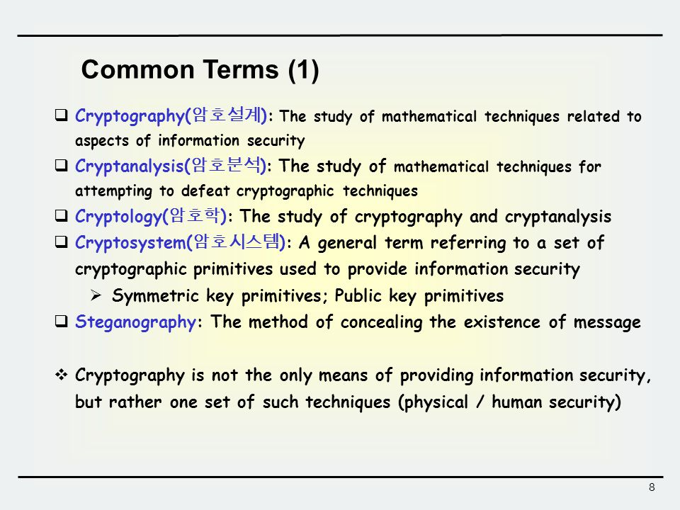 8 Common Terms (1)  Cryptography( 암호설계 ): The study of mathematical techniques related to aspects of information security  Cryptanalysis( 암호분석 ): The study of mathematical techniques for attempting to defeat cryptographic techniques  Cryptology( 암호학 ): The study of cryptography and cryptanalysis  Cryptosystem( 암호시스템 ): A general term referring to a set of cryptographic primitives used to provide information security  Symmetric key primitives; Public key primitives  Steganography: The method of concealing the existence of message  Cryptography is not the only means of providing information security, but rather one set of such techniques (physical / human security)