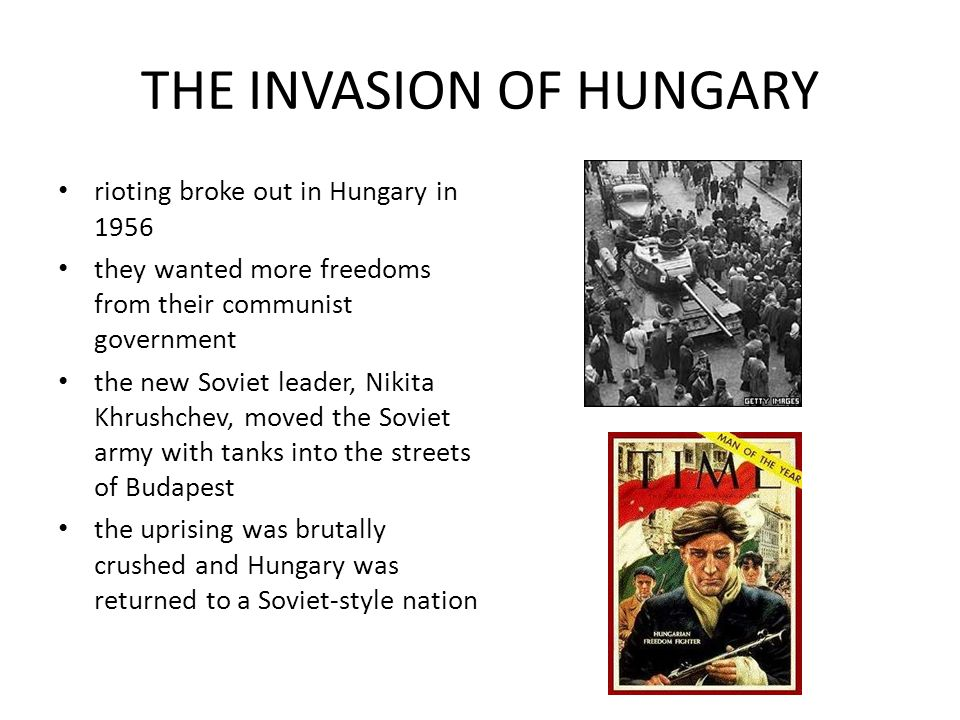 THE INVASION OF HUNGARY rioting broke out in Hungary in 1956 they wanted more freedoms from their communist government the new Soviet leader, Nikita Khrushchev, moved the Soviet army with tanks into the streets of Budapest the uprising was brutally crushed and Hungary was returned to a Soviet-style nation