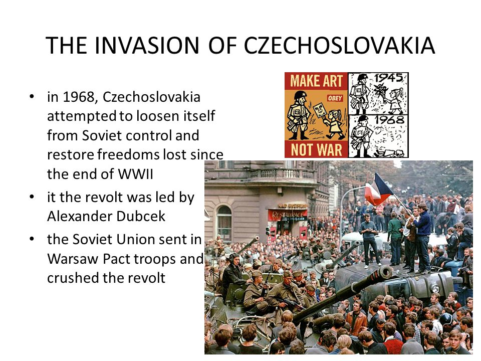 THE INVASION OF CZECHOSLOVAKIA in 1968, Czechoslovakia attempted to loosen itself from Soviet control and restore freedoms lost since the end of WWII it the revolt was led by Alexander Dubcek the Soviet Union sent in Warsaw Pact troops and crushed the revolt