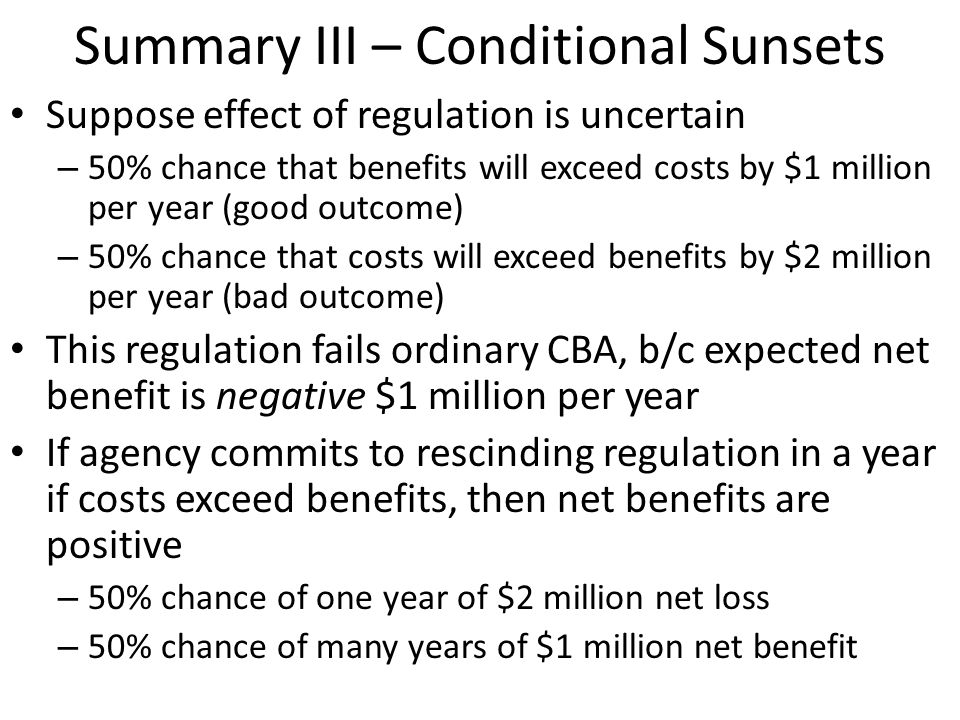 Summary III – Conditional Sunsets Suppose effect of regulation is uncertain – 50% chance that benefits will exceed costs by $1 million per year (good outcome) – 50% chance that costs will exceed benefits by $2 million per year (bad outcome) This regulation fails ordinary CBA, b/c expected net benefit is negative $1 million per year If agency commits to rescinding regulation in a year if costs exceed benefits, then net benefits are positive – 50% chance of one year of $2 million net loss – 50% chance of many years of $1 million net benefit