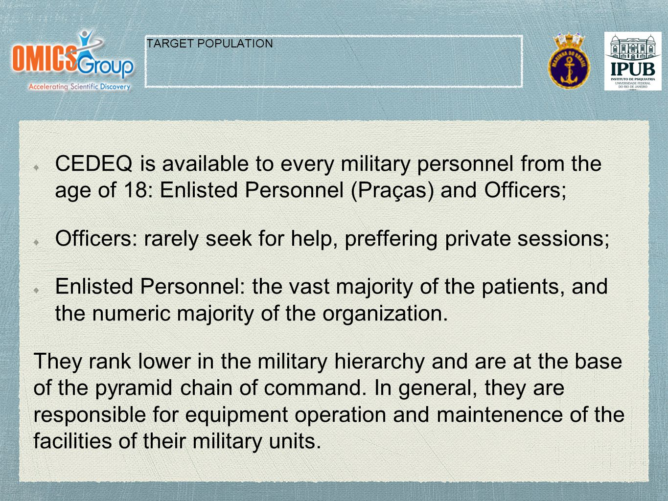 CEDEQ is available to every military personnel from the age of 18: Enlisted Personnel (Praças) and Officers; Officers: rarely seek for help, preffering private sessions; Enlisted Personnel: the vast majority of the patients, and the numeric majority of the organization.