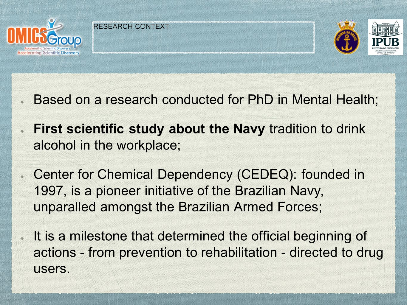 Based on a research conducted for PhD in Mental Health; First scientific study about the Navy tradition to drink alcohol in the workplace; Center for Chemical Dependency (CEDEQ): founded in 1997, is a pioneer initiative of the Brazilian Navy, unparalled amongst the Brazilian Armed Forces; It is a milestone that determined the official beginning of actions - from prevention to rehabilitation - directed to drug users.