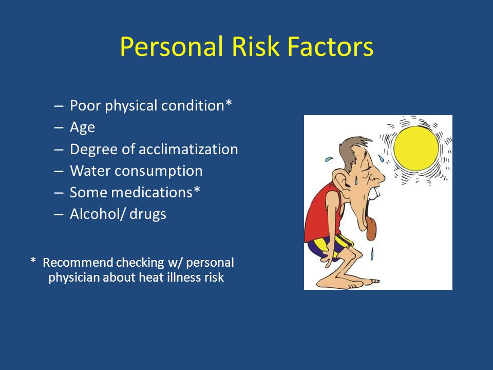 Personal Risk Factors – Poor physical condition* – Age – Degree of acclimatization – Water consumption – Some medications* – Alcohol/ drugs * Recommend checking w/ personal physician about heat illness risk