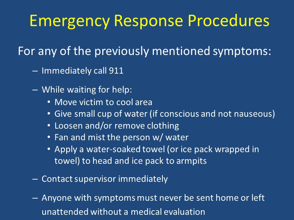 Emergency Response Procedures For any of the previously mentioned symptoms: – Immediately call 911 – While waiting for help: Move victim to cool area Give small cup of water (if conscious and not nauseous) Loosen and/or remove clothing Fan and mist the person w/ water Apply a water-soaked towel (or ice pack wrapped in towel) to head and ice pack to armpits – Contact supervisor immediately – Anyone with symptoms must never be sent home or left unattended without a medical evaluation