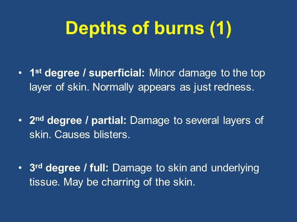 Depths of burns (1) 1 st degree / superficial: Minor damage to the top layer of skin.