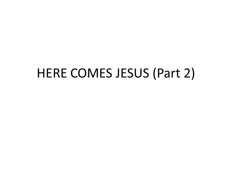 HERE COMES JESUS (Part 2)