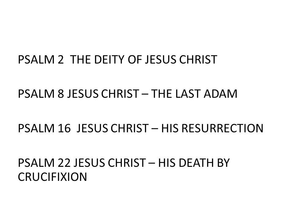 PSALM 2 THE DEITY OF JESUS CHRIST PSALM 8 JESUS CHRIST – THE LAST ADAM PSALM 16 JESUS CHRIST – HIS RESURRECTION PSALM 22 JESUS CHRIST – HIS DEATH BY C