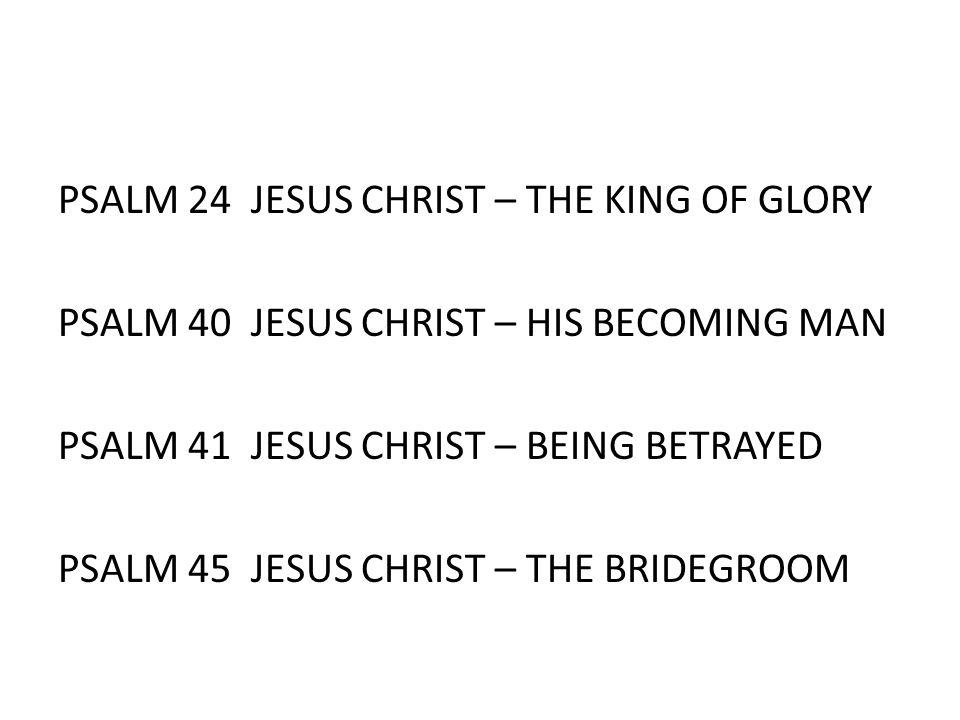 PSALM 24 JESUS CHRIST – THE KING OF GLORY PSALM 40 JESUS CHRIST – HIS BECOMING MAN PSALM 41 JESUS CHRIST – BEING BETRAYED PSALM 45 JESUS CHRIST – THE