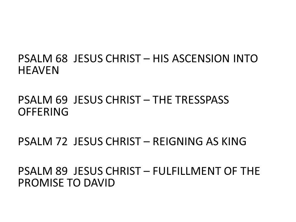 PSALM 68 JESUS CHRIST – HIS ASCENSION INTO HEAVEN PSALM 69 JESUS CHRIST – THE TRESSPASS OFFERING PSALM 72 JESUS CHRIST – REIGNING AS KING PSALM 89 JES