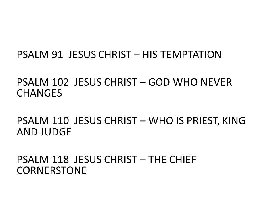 PSALM 91 JESUS CHRIST – HIS TEMPTATION PSALM 102 JESUS CHRIST – GOD WHO NEVER CHANGES PSALM 110 JESUS CHRIST – WHO IS PRIEST, KING AND JUDGE PSALM 118