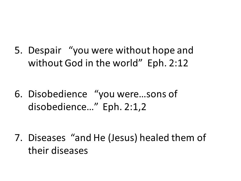 """5.Despair """"you were without hope and without God in the world"""" Eph. 2:12 6.Disobedience """"you were…sons of disobedience…"""" Eph. 2:1,2 7.Diseases """"and He"""