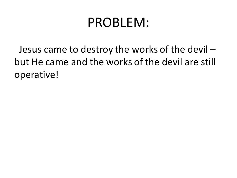 PROBLEM: Jesus came to destroy the works of the devil – but He came and the works of the devil are still operative!