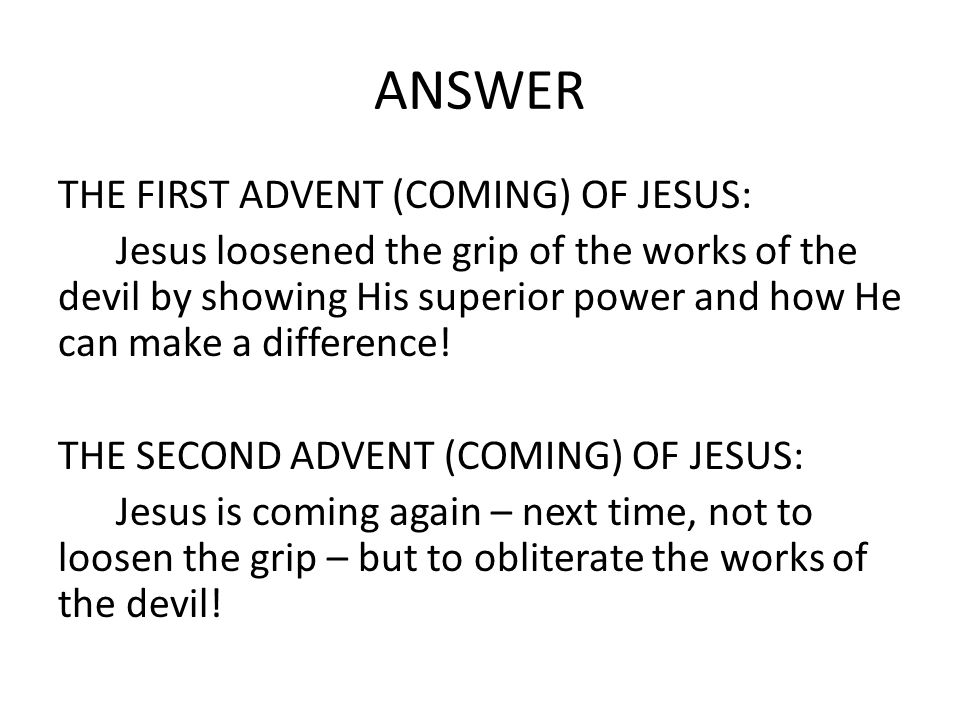 ANSWER THE FIRST ADVENT (COMING) OF JESUS: Jesus loosened the grip of the works of the devil by showing His superior power and how He can make a difference.