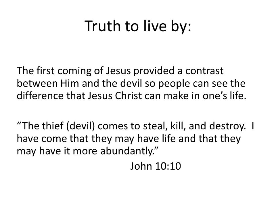 Truth to live by: The first coming of Jesus provided a contrast between Him and the devil so people can see the difference that Jesus Christ can make in one's life.