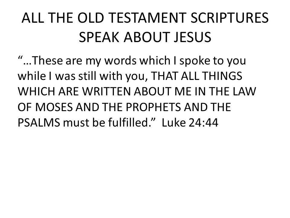 ALL THE OLD TESTAMENT SCRIPTURES SPEAK ABOUT JESUS …These are my words which I spoke to you while I was still with you, THAT ALL THINGS WHICH ARE WRITTEN ABOUT ME IN THE LAW OF MOSES AND THE PROPHETS AND THE PSALMS must be fulfilled. Luke 24:44