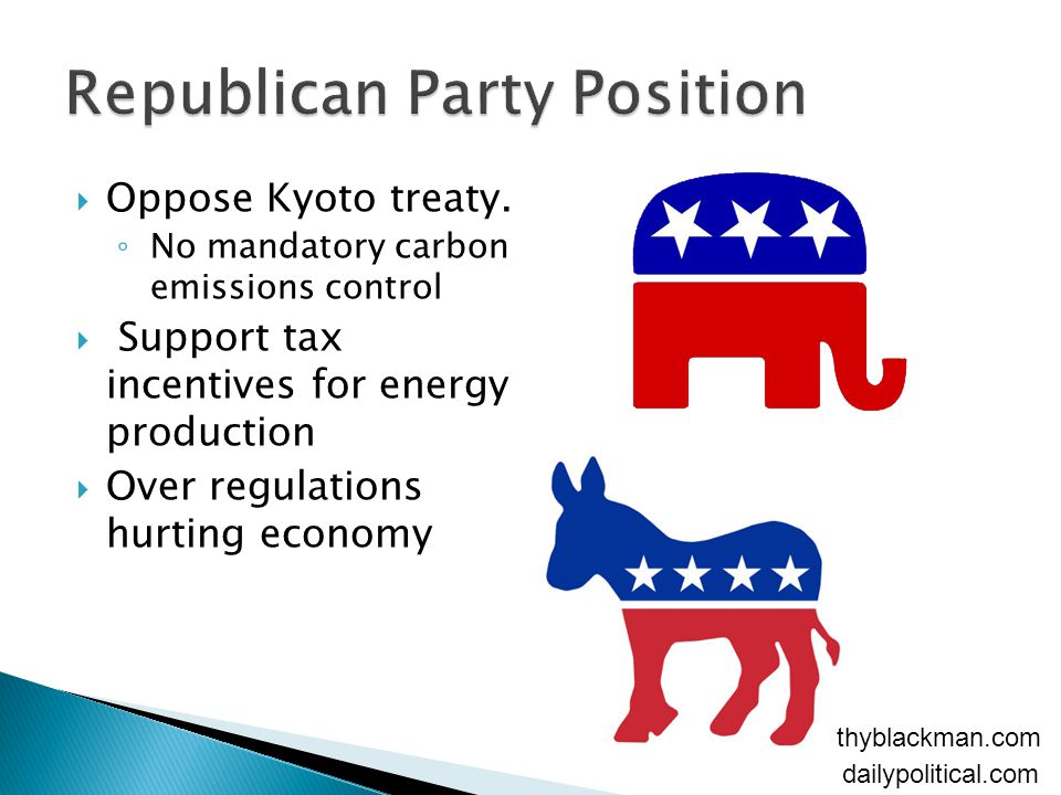  Oppose Kyoto treaty. ◦ No mandatory carbon emissions control  Support tax incentives for energy production  Over regulations hurting economy daily
