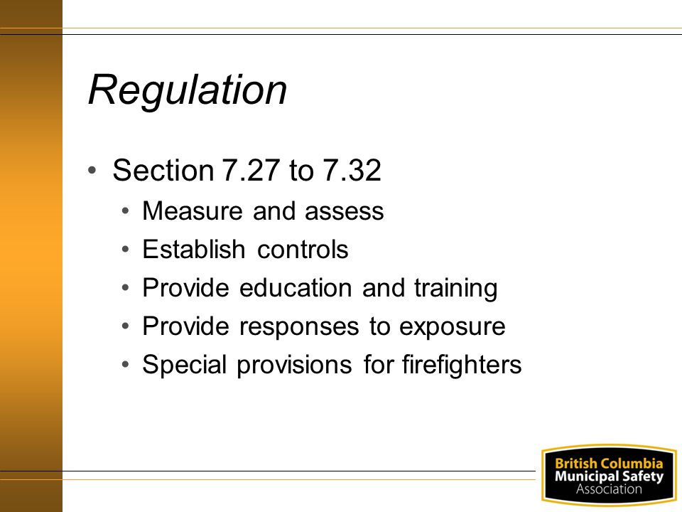 Regulation Section 7.27 to 7.32 Measure and assess Establish controls Provide education and training Provide responses to exposure Special provisions for firefighters