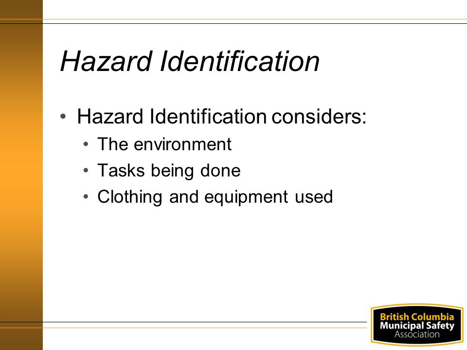 Hazard Identification Hazard Identification considers: The environment Tasks being done Clothing and equipment used