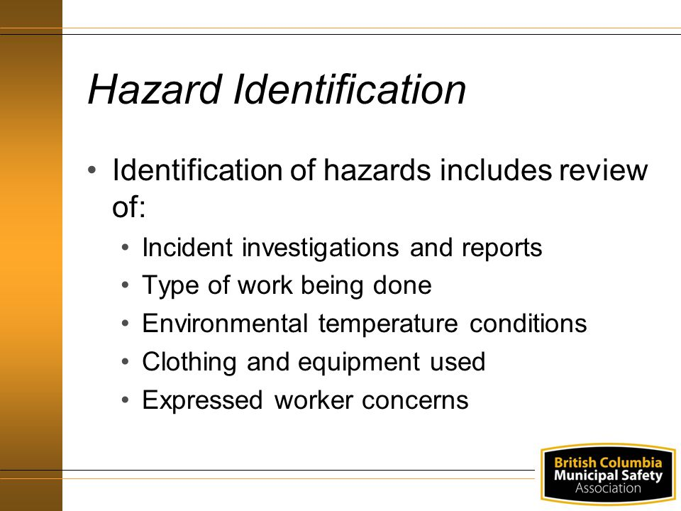 Hazard Identification Identification of hazards includes review of: Incident investigations and reports Type of work being done Environmental temperature conditions Clothing and equipment used Expressed worker concerns