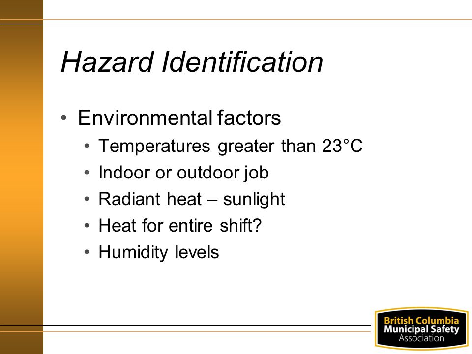 Hazard Identification Environmental factors Temperatures greater than 23°C Indoor or outdoor job Radiant heat – sunlight Heat for entire shift.