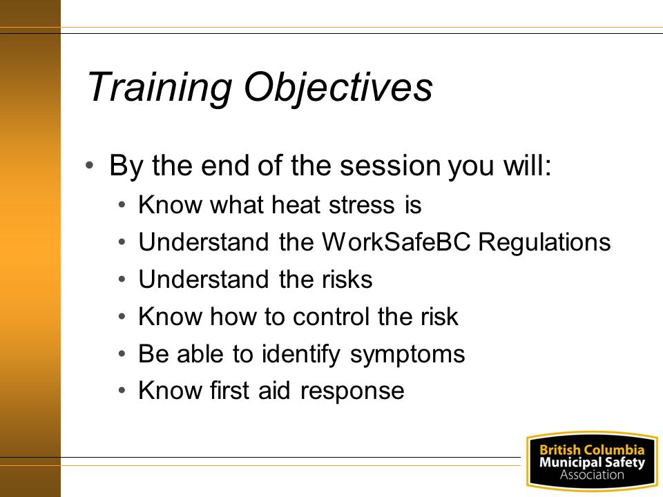Training Objectives By the end of the session you will: Know what heat stress is Understand the WorkSafeBC Regulations Understand the risks Know how to control the risk Be able to identify symptoms Know first aid response