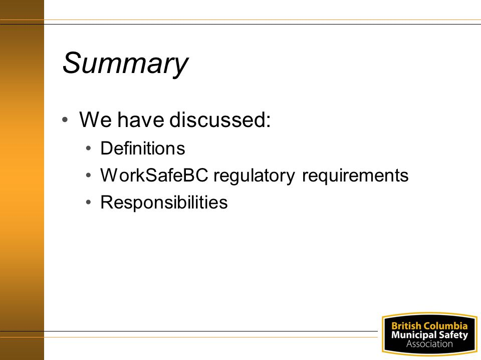 Summary We have discussed: Definitions WorkSafeBC regulatory requirements Responsibilities