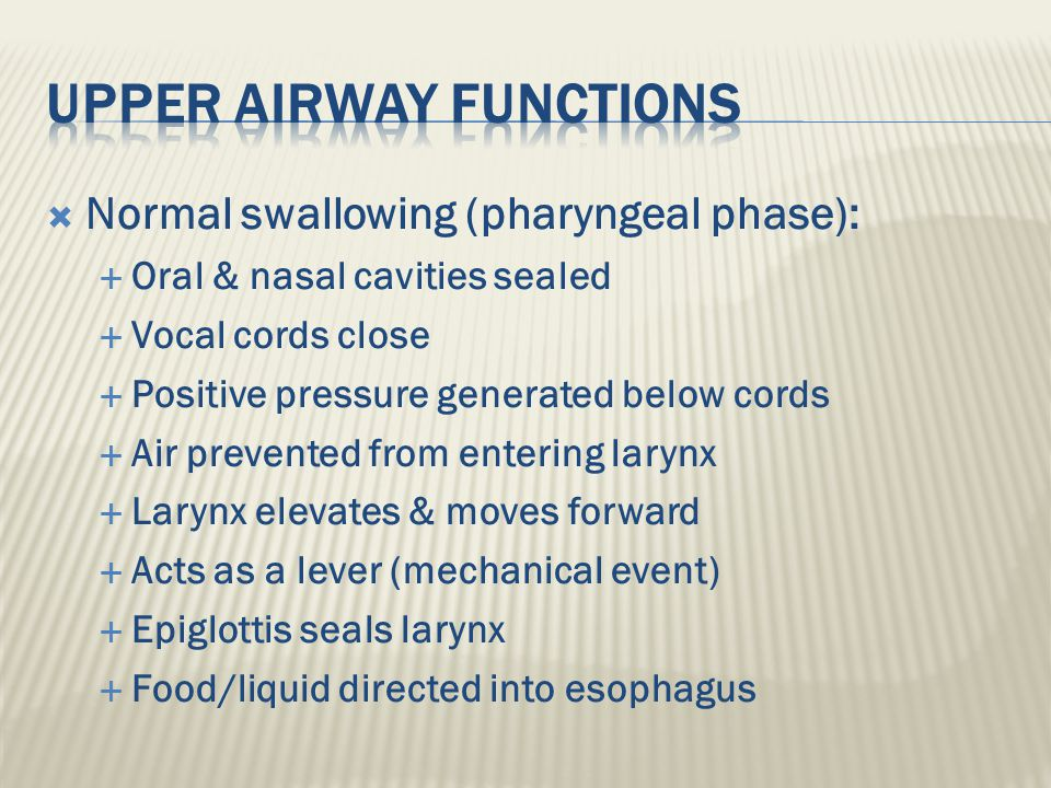  Normal swallowing (pharyngeal phase):  Oral & nasal cavities sealed  Vocal cords close  Positive pressure generated below cords  Air prevented from entering larynx  Larynx elevates & moves forward  Acts as a lever (mechanical event)  Epiglottis seals larynx  Food/liquid directed into esophagus