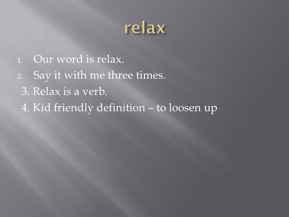 1.Our word is relax. 2. Say it with me three times.