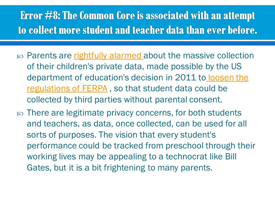  Parents are rightfully alarmed about the massive collection of their children s private data, made possible by the US department of education s decision in 2011 to loosen the regulations of FERPA, so that student data could be collected by third parties without parental consent.