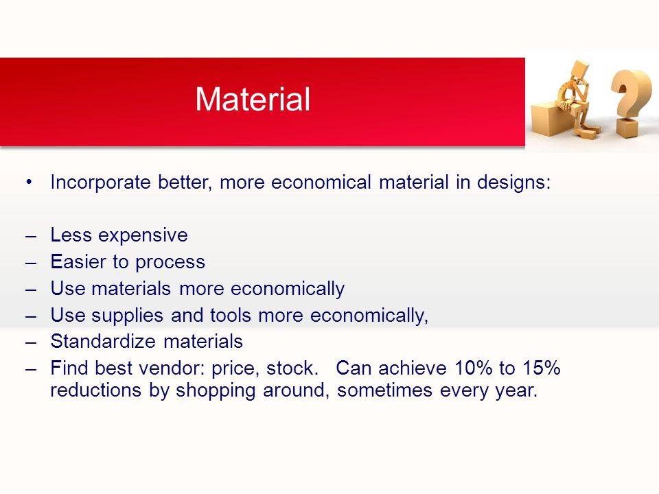 Material Incorporate better, more economical material in designs: –Less expensive –Easier to process –Use materials more economically –Use supplies and tools more economically, –Standardize materials –Find best vendor: price, stock.