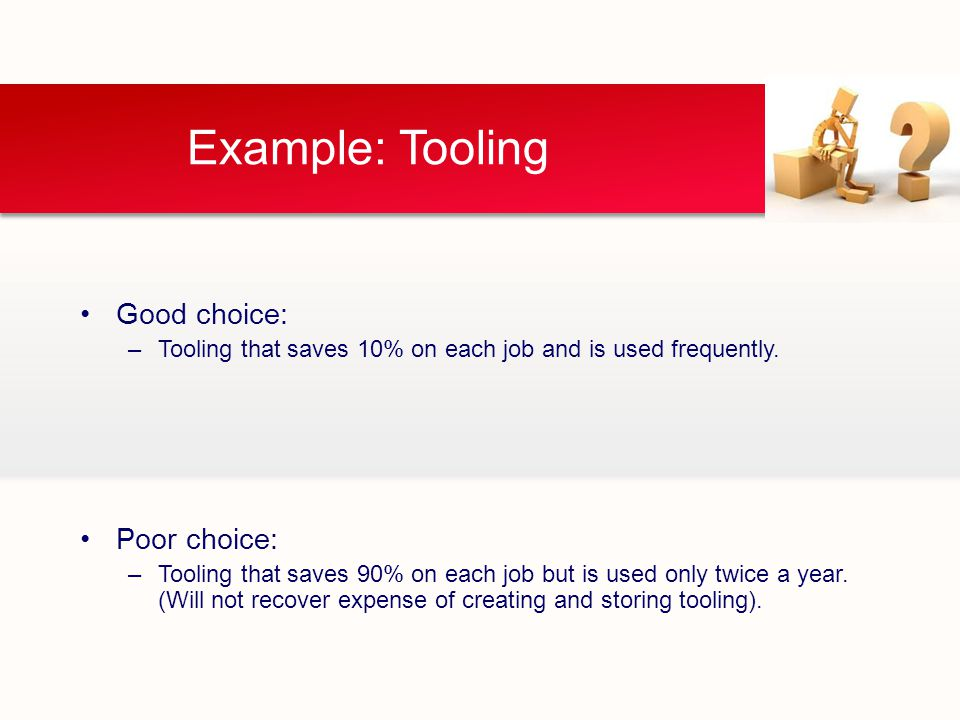 Example: Tooling Good choice: –Tooling that saves 10% on each job and is used frequently.